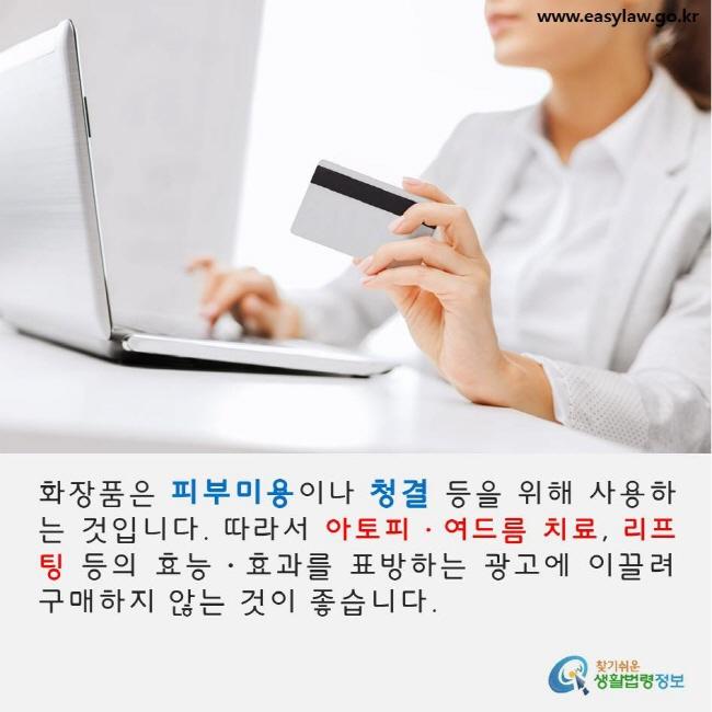 화장품은 피부미용이나 청결 등을 위해 사용하는 것입니다. 따라서 아토피·여드름 치료, 리프팅 등의 효능·효과를 표방하는 광고에 이끌려 구매하지 않는 것이 좋습니다. www.easylaw.go.kr 찾기쉬운 생활법령정보 로고